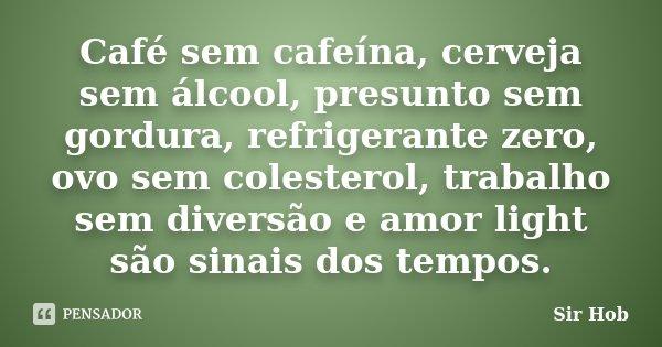Café sem cafeína, cerveja sem álcool, presunto sem gordura, refrigerante zero, ovo sem colesterol, trabalho sem diversão e amor light são sinais dos tempos.... Frase de Sir.Hob.