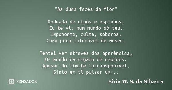 """""""As duas faces da flor"""" Rodeada de cipós e espinhos, Eu te vi, num mundo só teu. Imponente, culta, soberba, Como peça intocável de museu. Tentei ver a... Frase de Siria W. S. da Silveira."""