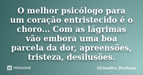 O melhor psicólogo para um coração entristecido é o choro... Com as lágrimas vão embora uma boa parcela da dor, apreensões, tristeza, desilusões.... Frase de Sirlandra Barbosa.