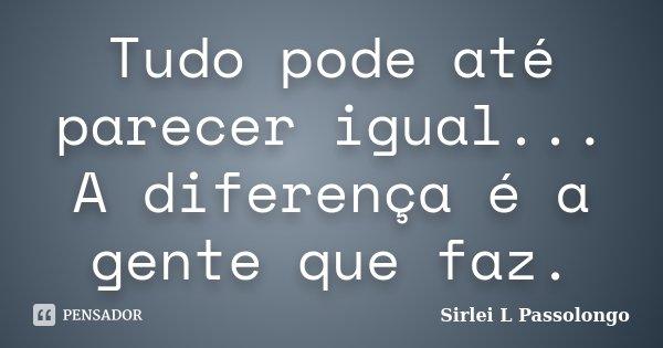 Tudo pode até parecer igual... A diferença é a gente que faz.... Frase de Sirlei L. Passolongo.