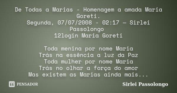 De Todas a Marias - Homenagem a amada Maria Goreti. Segunda, 07/07/2008 - 02:17 — Sirlei Passolongo 12login Maria Goreti Toda menina por nome Maria Trás na essê... Frase de Sirlei Passolongo.