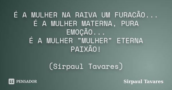 "É A MULHER NA RAIVA UM FURACÃO... É A MULHER MATERNA, PURA EMOÇÃO... É A MULHER ""MULHER"" ETERNA PAIXÃO! (Sirpaul Tavares)... Frase de SirPaul Tavares."