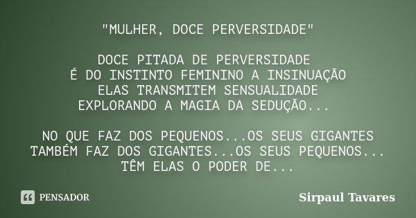 """""""MULHER, DOCE PERVERSIDADE"""" DOCE PITADA DE PERVERSIDADE É DO INSTINTO FEMININO A INSINUAÇÃO ELAS TRANSMITEM SENSUALIDADE EXPLORANDO A MAGIA DA SEDUÇÃO... Frase de SirPaul Tavares."""