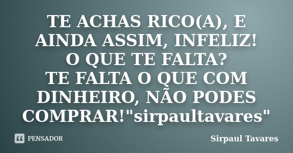 """TE ACHAS RICO(A), E AINDA ASSIM, INFELIZ! O QUE TE FALTA? TE FALTA O QUE COM DINHEIRO, NÃO PODES COMPRAR!""""sirpaultavares""""... Frase de SirPaul Tavares."""