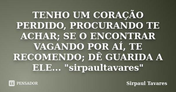 10 Frases Que Você Deveria Adotar Como Lema No Dia A Dia: TENHO UM CORAÇÃO PERDIDO, PROCURANDO... SirPaul Tavares
