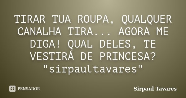 """TIRAR TUA ROUPA, QUALQUER CANALHA TIRA... AGORA ME DIGA! QUAL DELES, TE VESTIRÁ DE PRINCESA? """"sirpaultavares""""... Frase de SirPaul Tavares."""