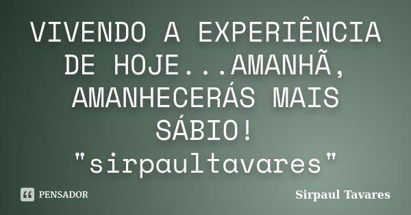 """VIVENDO A EXPERIÊNCIA DE HOJE...AMANHÃ, AMANHECERÁS MAIS SÁBIO! """"sirpaultavares""""... Frase de sirpaul tavares."""