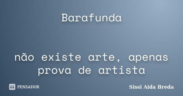 Barafunda não existe arte, apenas prova de artista... Frase de Sissi Aida Breda.