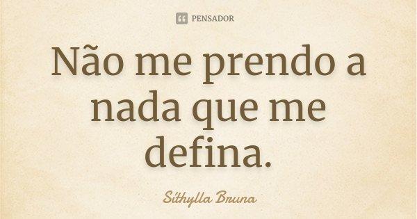 Não me prendo a nada que me defina.... Frase de Síthylla Bruna.