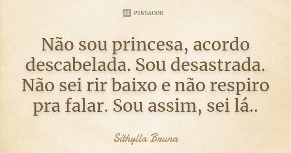 Não sou princesa, acordo descabelada. Sou desastrada. Não sei rir baixo e não respiro pra falar. Sou assim, sei lá..... Frase de Síthylla Bruna.