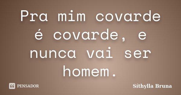 Pra mim covarde é covarde, e nunca vai ser homem.... Frase de Síthylla Bruna.