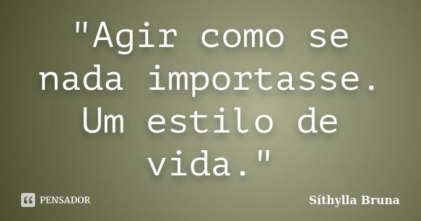 """Agir como se nada importasse. Um estilo de vida.""... Frase de Síthylla Bruna."