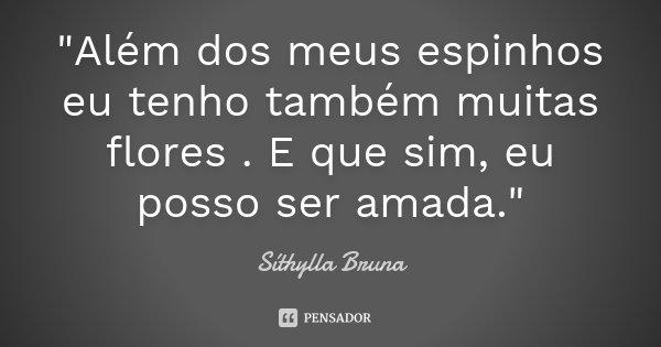 """""""Além dos meus espinhos eu tenho também muitas flores . E que sim, eu posso ser amada.""""... Frase de Síthylla Bruna."""