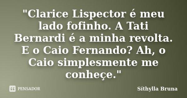 """""""Clarice Lispector é meu lado fofinho. A Tati Bernardi é a minha revolta. E o Caio Fernando? Ah, o Caio simplesmente me conheçe.""""... Frase de Síthylla Bruna."""