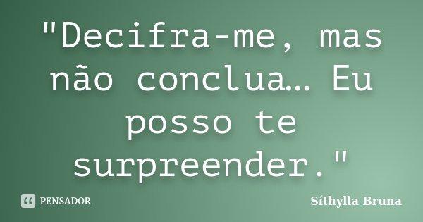 """""""Decifra-me, mas não conclua… Eu posso te surpreender.""""... Frase de Síthylla Bruna."""