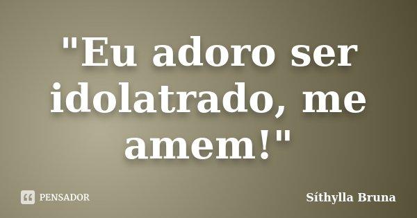 """""""Eu adoro ser idolatrado, me amem!""""... Frase de Síthylla Bruna."""