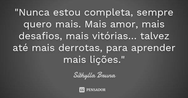 """""""Nunca estou completa, sempre quero mais. Mais amor, mais desafios, mais vitórias… talvez até mais derrotas, para aprender mais lições.""""... Frase de Síthylla Bruna."""