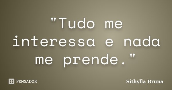 """""""Tudo me interessa e nada me prende.""""... Frase de Síthylla Bruna."""