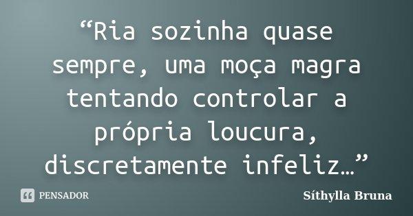 """""""Ria sozinha quase sempre, uma moça magra tentando controlar a própria loucura, discretamente infeliz…""""... Frase de Síthylla Bruna."""