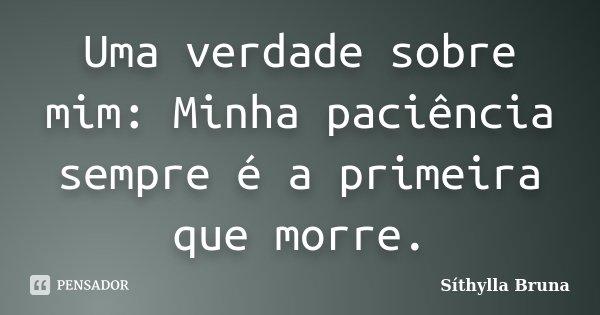 Uma verdade sobre mim: Minha paciência sempre é a primeira que morre.... Frase de Síthylla Bruna.