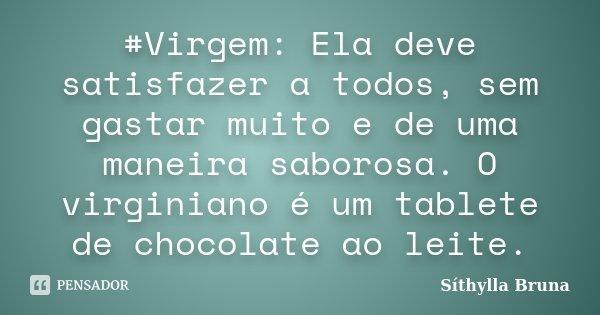 #Virgem: Ela deve satisfazer a todos, sem gastar muito e de uma maneira saborosa. O virginiano é um tablete de chocolate ao leite.... Frase de Síthylla Bruna.