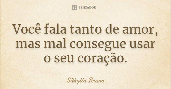 Você fala tanto de amor, mas mal consegue usar o seu coração.... Frase de Síthylla Bruna.