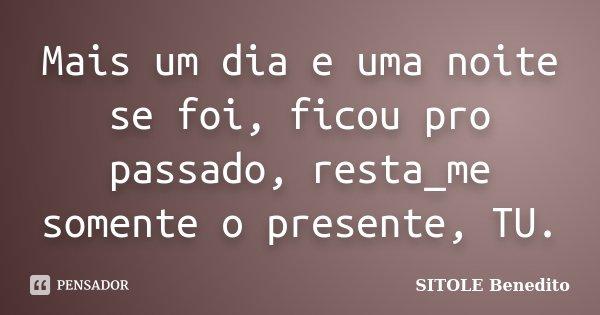 Mais um dia e uma noite se foi, ficou pro passado, resta_me somente o presente, TU.... Frase de SITOLE Benedito.