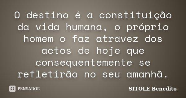 O destino é a constituição da vida humana, o próprio homem o faz atravez dos actos de hoje que consequentemente se refletirão no seu amanhã.... Frase de SITOLE Benedito.