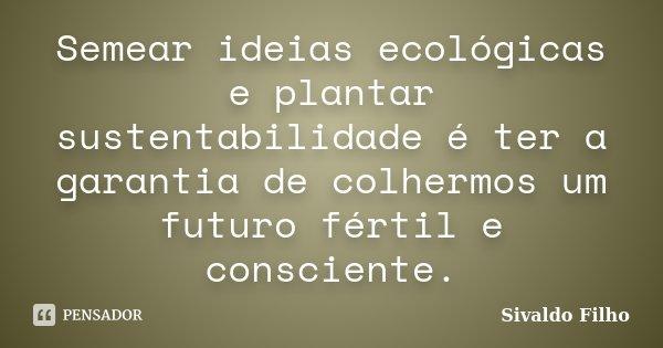 Semear ideias ecológicas e plantar sustentabilidade é ter a garantia de colhermos um futuro fértil e consciente.... Frase de Sivaldo Filho.