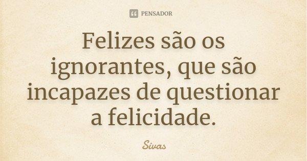 Felizes são os ignorantes, que são incapazes de questionar a felicidade.... Frase de Sivas.