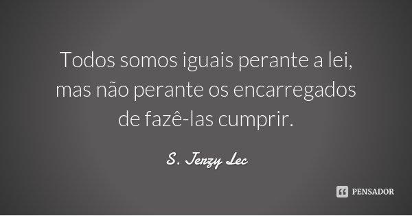 Todos somos iguais perante a lei, mas não perante os encarregados de fazê-las cumprir.... Frase de S. Jerzy Lec.