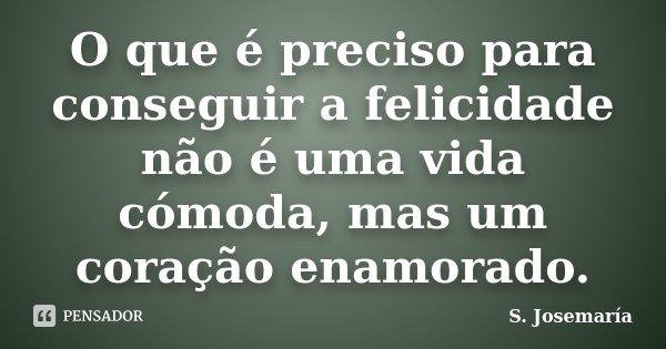 O que é preciso para conseguir a felicidade não é uma vida cómoda, mas um coração enamorado.... Frase de S. Josemaría.