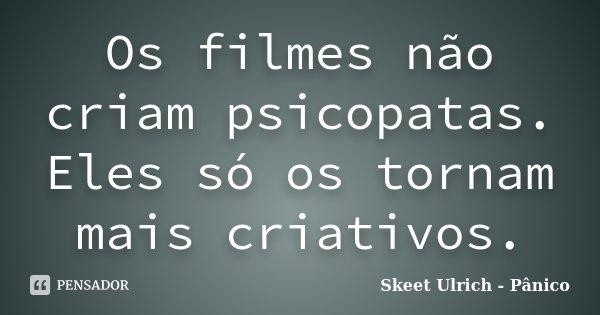 Os filmes não criam psicopatas. Eles só os tornam mais criativos.... Frase de Skeet Ulrich - Pânico.