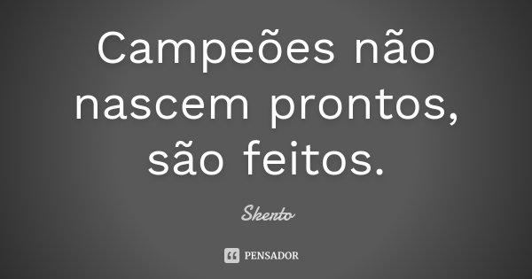 Campeões não nascem prontos, são feitos.... Frase de Skerto.