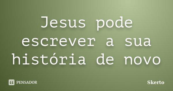 Jesus pode escrever a sua história de novo... Frase de Skerto.