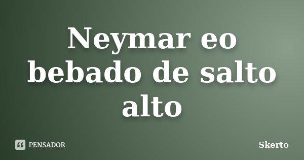 Neymar eo bebado de salto alto... Frase de Skerto.