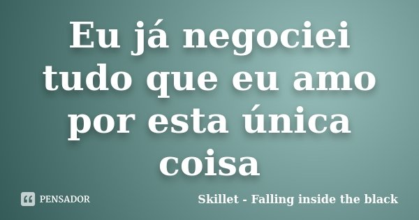 Eu já negociei tudo que eu amo por esta única coisa... Frase de Skillet - Falling inside the black.