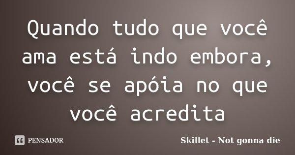 Quando tudo que você ama está indo embora, você se apóia no que você acredita... Frase de Skillet - Not gonna die.