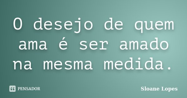 O desejo de quem ama é ser amado na mesma medida.... Frase de Sloane Lopes.