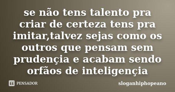 se não tens talento pra criar de certeza tens pra imitar,talvez sejas como os outros que pensam sem prudençia e acabam sendo orfãos de inteligençia... Frase de Sloganhiphopeano.
