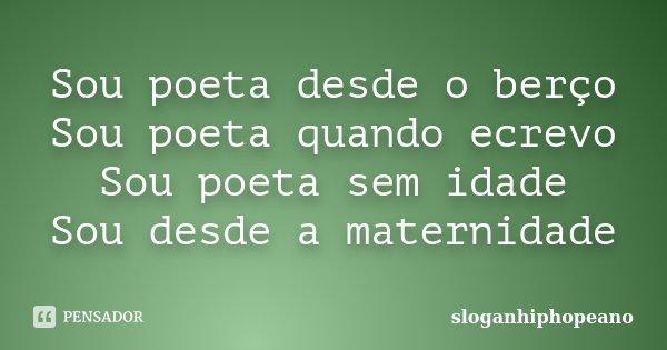 Sou poeta desde o berço Sou poeta quando ecrevo Sou poeta sem idade Sou desde a maternidade... Frase de sloganhiphopeano.