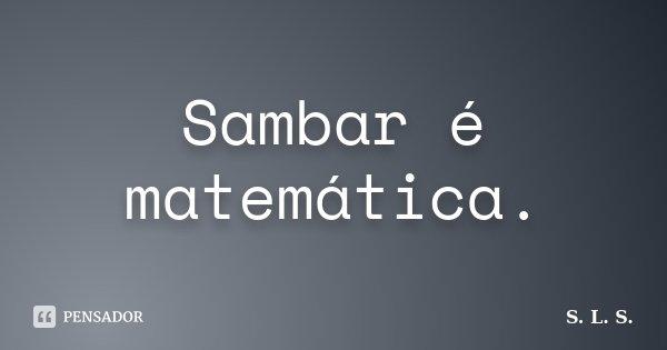 Sambar é matemática.... Frase de S. L. S..