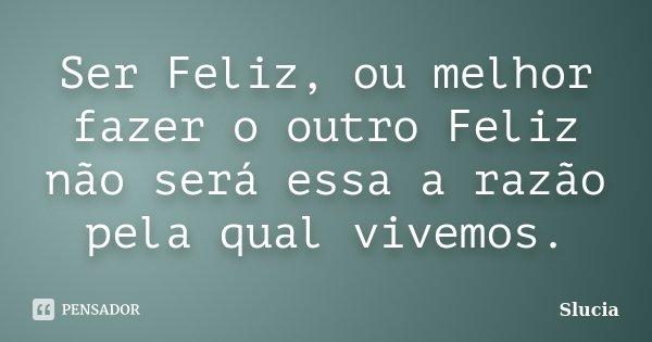Ser Feliz, ou melhor fazer o outro Feliz não será essa a razão pela qual vivemos.... Frase de Slucia.