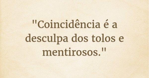 """""""Coincidência é a desculpa dos tolos e mentirosos.""""... Frase de Smallville."""