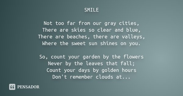 SMILE Not too far from our gray cities, There are skies so clear and blue, There are beaches, there are valleys, Where the sweet sun shines on you. So, count yo... Frase de Desconhecido.