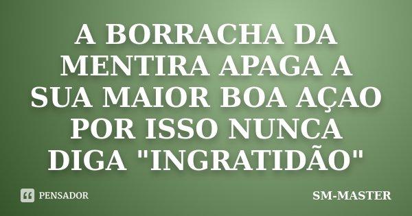 """A BORRACHA DA MENTIRA APAGA A SUA MAIOR BOA AÇAO POR ISSO NUNCA DIGA """"INGRATIDÃO""""... Frase de SM-MASTER."""