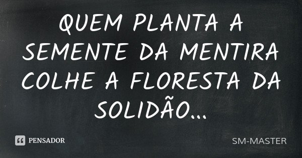 QUEM PLANTA A SEMENTE DA MENTIRA COLHE A FLORESTA DA SOLIDÃO...... Frase de SM-MASTER.