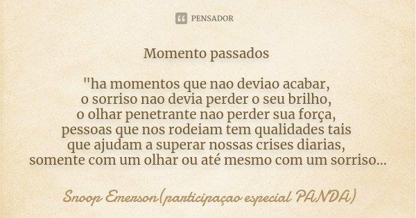 """Momento passados """"ha momentos que nao deviao acabar, o sorriso nao devia perder o seu brilho, o olhar penetrante nao perder sua força, pessoas que nos rode... Frase de Snoop Emerson(participaçao especial PANDA)."""