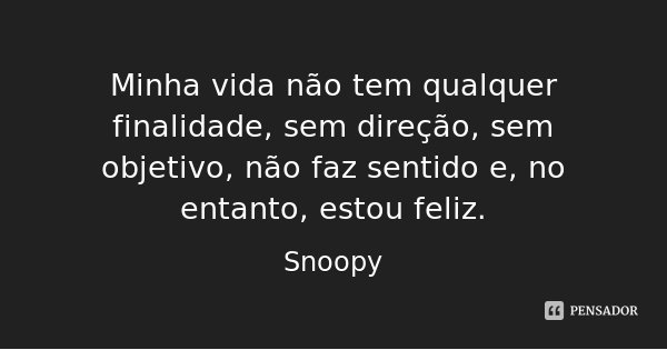 Minha vida não tem qualquer finalidade, sem direção, sem objetivo, não faz sentido e, no entanto, estou feliz.... Frase de Snoopy.