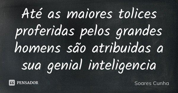 Até as maiores tolices proferidas pelos grandes homens são atribuidas a sua genial inteligencia... Frase de Soares Cunha.